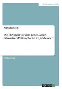Die Ehrfurcht vor dem Leben. Albert Schweitzers Philosophie im 21. Jahrhundert
