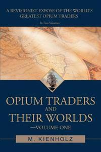 Opium Traders and Their Worlds-Volume One