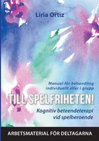 Till spelfriheten! : kognitiv beteendeterapi vid spelberoende - manual för behandling individuellt eller i grupp - arbetsmaterial för deltagarna