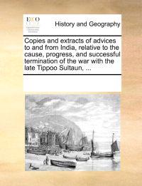 Copies and Extracts of Advices to and from India, Relative to the Cause, Progress, and Successful Termination of the War with the Late Tippoo Sultaun, ...