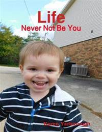 Life: Never Not Be You