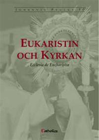 Eukaristin och kyrkan : encyklikan Ecclesia de eucharistia om eukaristin i dess förhållande till kyrkan