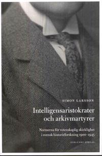 Intelligensaristokrater och arkivmartyrer : normerna för vetenskaplig skicklighet i svensk historieforskning 1900-1945