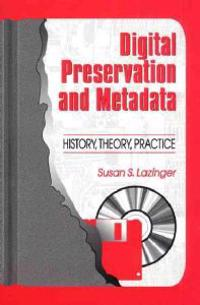 Digital Preservation and Metadata: History, Theory, Practice