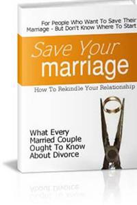 Save Your Marriage: For People Who Want to Save Their Marriage-But Don't Know Where to Start: How to Rekindle Your Relationship, What Every Married Couple Ought to Know About Divorce