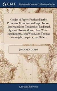 Copies of Papers Produced in the Process of Reduction and Improbation, Lieutenant John Newlands of Lochhead, Against Thomas Mercer, Late Writer Inedinburgh, John Wood, and Thomas Sivewright, Esquires, and Others