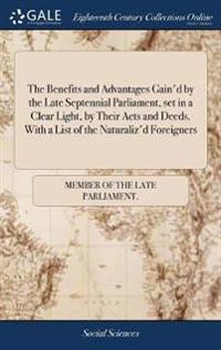 The Benefits and Advantages Gain'd by the Late Septennial Parliament, Set in a Clear Light, by Their Acts and Deeds. with a List of the Naturaliz'd Foreigners