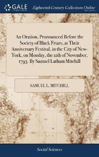 An Oration, Pronounced Before the Society of Black Friars, at Their Anniversary Festival, in the City of New-York, on Monday, the 11th of November, 17