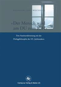 Der Mensch Wird Am Du Zum Ich: Eine Auseinandersetzung Mit Der Dialogphilosophie Des XX. Jahrhunderts