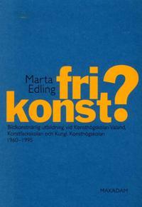 Fri konst? : bildkonstnärlig utbildning vid Konsthögskolan Valand, Konstfackskolan och Kungl. Konsthögskolan 1960-1995