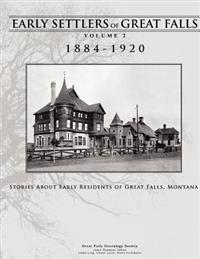 Early Settlers of Great Falls 1884-1920 Volume 2: Stories of Early Residents of Great Falls, Montana