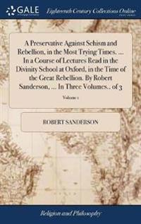 A Preservative Against Schism and Rebellion, in the Most Trying Times. ... in a Course of Lectures Read in the Divinity School at Oxford, in the Time of the Great Rebellion. by Robert Sanderson, ... in Three Volumes.. of 3; Volume 1