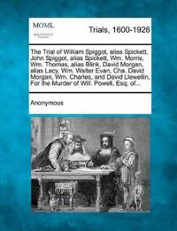 The Trial of William Spiggot, Alias Spickett, John Spiggot, Alias Spickett, Wm. Morris, Wm. Thomas, Alias Blink, David Morgan, Alias Lacy, Wm. Walter Evan, Cha. David Morgan, Wm. Charles, and David Llewellin, for the Murder of Will. Powell, Esq; Of...