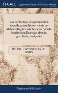 Von Der Historia Des Apostolischen Kampffs, Zehen B cher, Wie Sie Der Abdias Anf nglich in Hebr ischer Sprache Beschrieben, Eutropius Aber Ins Griechische, Und Julius