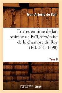 Euvres En Rime de Jan Antoine de Ba�f, Secr�taire de Le Chambre Du Roy. Tome 5 (�d.1881-1890)