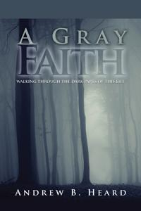 A Gray Faith: Walking Through the Dark Parts of This Life