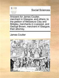 Answers for James Coulter, Merchant in Glasgow, and Others; To the Petition of Messieurs Clay and Midgley, Merchants in Liverpool, and George Brown, Merchant in Glasgow, Their Attorney.