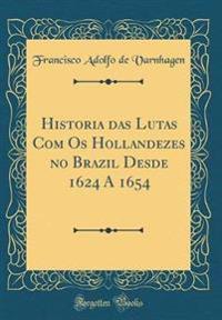 Historia das Lutas Com Os Hollandezes no Brazil Desde 1624 A 1654 (Classic Reprint)