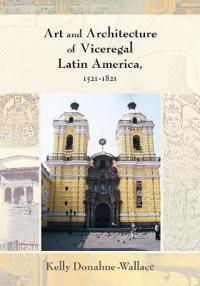Art and Architecture of Viceregal Latin America 1521-1821