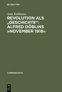Revolution als &quote;Geschichte&quote;: Alfred Doblins November 1918