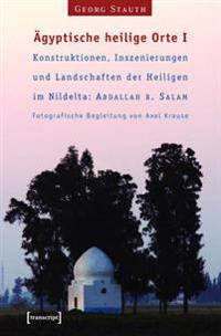 Agyptische heilige Orte I: Konstruktionen, Inszenierungen und Landschaften der Heiligen im Nildelta: 'Abdallah b. Salam