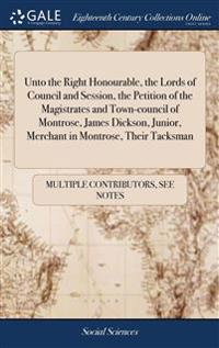 Unto the Right Honourable, the Lords of Council and Session, the Petition of the Magistrates and Town-Council of Montrose, James Dickson, Junior, Merchant in Montrose, Their Tacksman