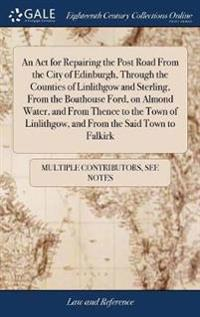 An ACT for Repairing the Post Road from the City of Edinburgh, Through the Counties of Linlithgow and Sterling, from the Boathouse Ford, on Almond Water, and from Thence to the Town of Linlithgow, and from the Said Town to Falkirk