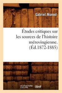 �tudes Critiques Sur Les Sources de l'Histoire M�rovingienne. (�d.1872-1885)
