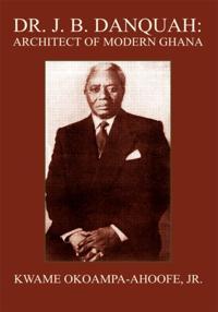 Dr. J. B. Danquah: Architect of Modern Ghana
