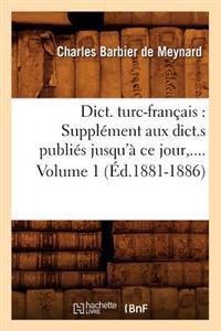 Dict. Turc-Francais: Supplement Aux Dict.S Publies Jusqu'a Ce Jour. Volume 1 (Ed.1881-1886)