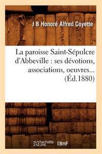 La Paroisse Saint-Sepulcre D'Abbeville: Ses Devotions, Associations, Oeuvres (Ed.1880)