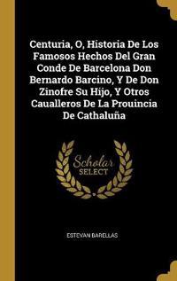 Centuria, O, Historia de Los Famosos Hechos del Gran Conde de Barcelona Don Bernardo Barcino, Y de Don Zinofre Su Hijo, Y Otros Caualleros de la Proui