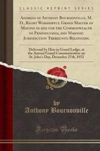 Address of Anthony Bournonville, M. D., Right Worshipful Grand Master of Masons in and for the Commonwealth of Pennsylvania, and Masonic Jurisdiction Thereunto Belonging
