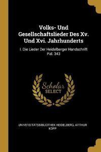 Volks- Und Gesellschaftslieder Des XV. Und XVI. Jahrhunderts: I. Die Lieder Der Heidelberger Handschrift Pal. 343