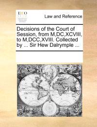 Decisions of the Court of Session, from M, DC, XCVIII, to M, DCC, XVIII. Collected by ... Sir Hew Dalrymple ...
