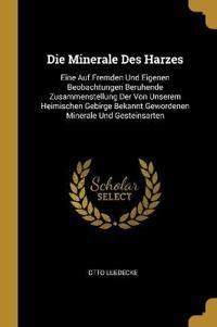 Die Minerale Des Harzes: Eine Auf Fremden Und Eigenen Beobachtungen Beruhende Zusammenstellung Der Von Unserem Heimischen Gebirge Bekannt Gewor