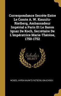 Correspondance Secrète Entre Le Comte A. W. Kaunitz-Rietberg, Ambassadeur Impérial a Paris Et Le Baron Ignaz de Koch, Secrétaire de l'Impératrice Mari