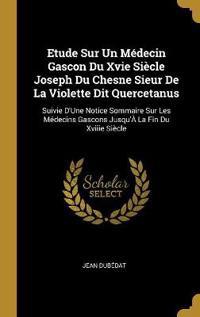 Etude Sur Un Médecin Gascon Du Xvie Siècle Joseph Du Chesne Sieur de la Violette Dit Quercetanus: Suivie d'Une Notice Sommaire Sur Les Médecins Gascon