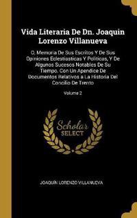 Vida Literaria de Dn. Joaquin Lorenzo Villanueva: O, Memoria de Sus Escritos Y de Sus Opiniones Eclestiasticas Y Politicas, Y de Algunos Sucesos Notab