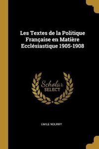 Les Textes de la Politique Française En Matière Ecclésiastique 1905-1908