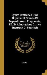 Lysiæ Orationes Quæ Supersunt Omnes Et Deperditarum Fragmenta, Ed. Et Adnotatione Critica Instruxit C. Foertsch