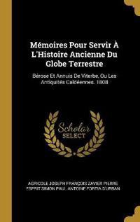 Mémoires Pour Servir À l'Histoire Ancienne Du Globe Terrestre: Bérose Et Annuis de Viterbe, Ou Les Antiquités Caldéennes. 1808