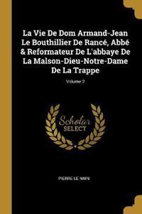La Vie de Dom Armand-Jean Le Bouthillier de Rancé, Abbé & Reformateur de l'Abbaye de la Malson-Dieu-Notre-Dame de la Trappe; Volume 2