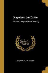 Napoleon Der Dritte: Oder, Des Kriegs Verfehlte Wirkung