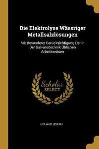 Die Elektrolyse Wässriger Metallsalzlösungen: Mit Besonderer Berücksichtigung Der in Der Galvanotechnik Üblichen Arbeitsweisen