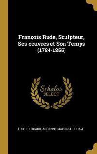 François Rude, Sculpteur, Ses Oeuvres Et Son Temps (1784-1855)