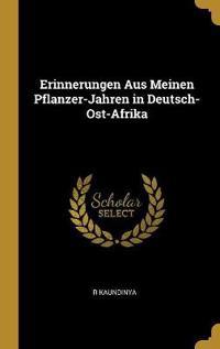 Erinnerungen Aus Meinen Pflanzer-Jahren in Deutsch-Ost-Afrika