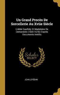 Un Grand Procès de Sorcellerie Au Xviie Siècle: L'Abbé Gaufridy Et Madeleine de Demandolx (1600-1670) d'Après Documents Inédits