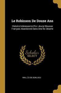 Le Robinson de Douze ANS: Histoire Intéressante d'Un Jeune Mousse Français Abandonné Dans Une Île Déserte