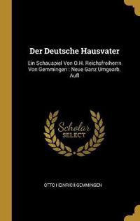 Der Deutsche Hausvater: Ein Schauspiel Von O.H. Reichsfreiherrn Von Gemmingen: Neue Ganz Umgearb. Aufl